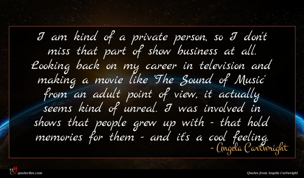 I am kind of a private person, so I don't miss that part of show business at all. Looking back on my career in television and making a movie like 'The Sound of Music' from an adult point of view, it actually seems kind of unreal. I was involved in shows that people grew up with - that hold memories for them - and it's a cool feeling.