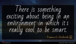 Freeman A. Hrabowski III quote : There is something exciting ...