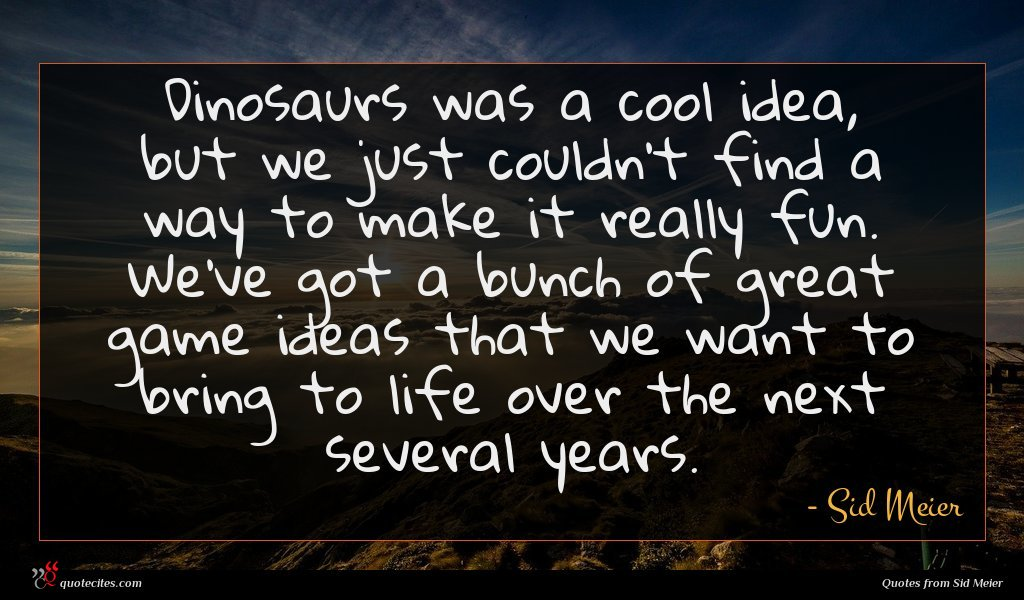 Photo of Sid Meier quote : Dinosaurs was a cool …