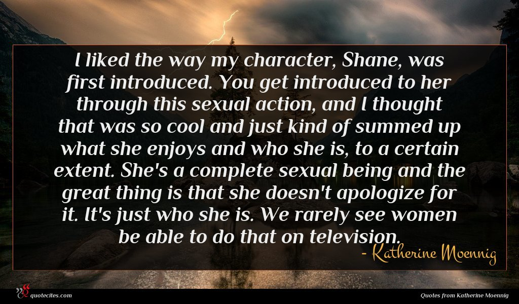 I liked the way my character, Shane, was first introduced. You get introduced to her through this sexual action, and I thought that was so cool and just kind of summed up what she enjoys and who she is, to a certain extent. She's a complete sexual being and the great thing is that she doesn't apologize for it. It's just who she is. We rarely see women be able to do that on television.