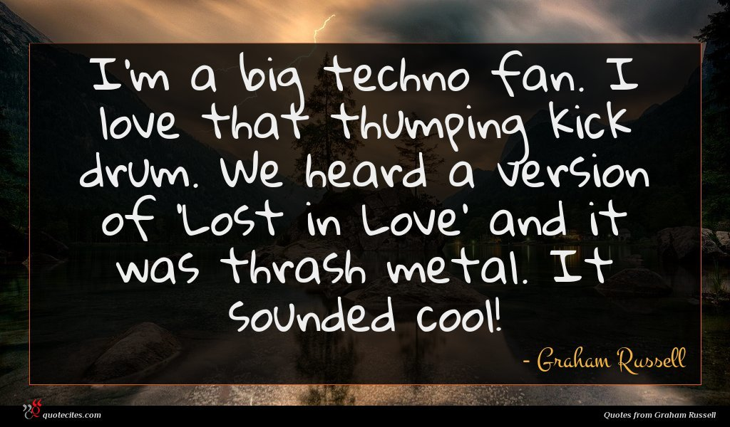 I'm a big techno fan. I love that thumping kick drum. We heard a version of 'Lost in Love' and it was thrash metal. It sounded cool!