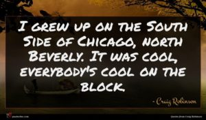 Craig Robinson quote : I grew up on ...