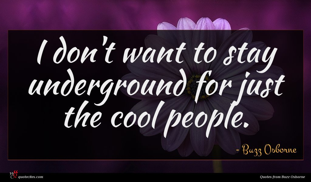 I don't want to stay underground for just the cool people.