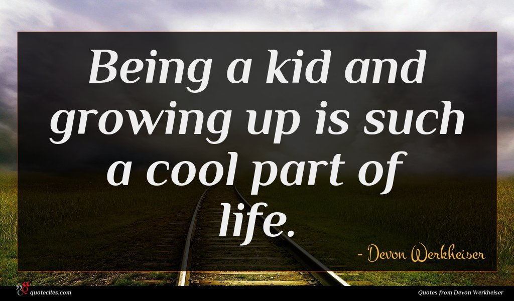 Being a kid and growing up is such a cool part of life.