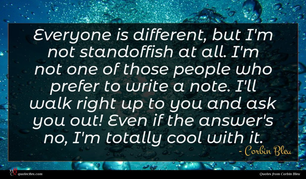Everyone is different, but I'm not standoffish at all. I'm not one of those people who prefer to write a note. I'll walk right up to you and ask you out! Even if the answer's no, I'm totally cool with it.