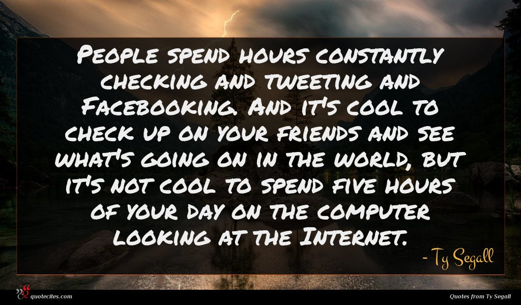 People spend hours constantly checking and tweeting and Facebooking. And it's cool to check up on your friends and see what's going on in the world, but it's not cool to spend five hours of your day on the computer looking at the Internet.