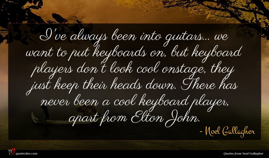I've always been into guitars... we want to put keyboards on, but keyboard players don't look cool onstage, they just keep their heads down. There has never been a cool keyboard player, apart from Elton John.