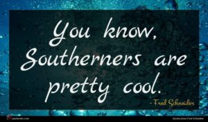 Fred Schneider quote : You know Southerners are ...