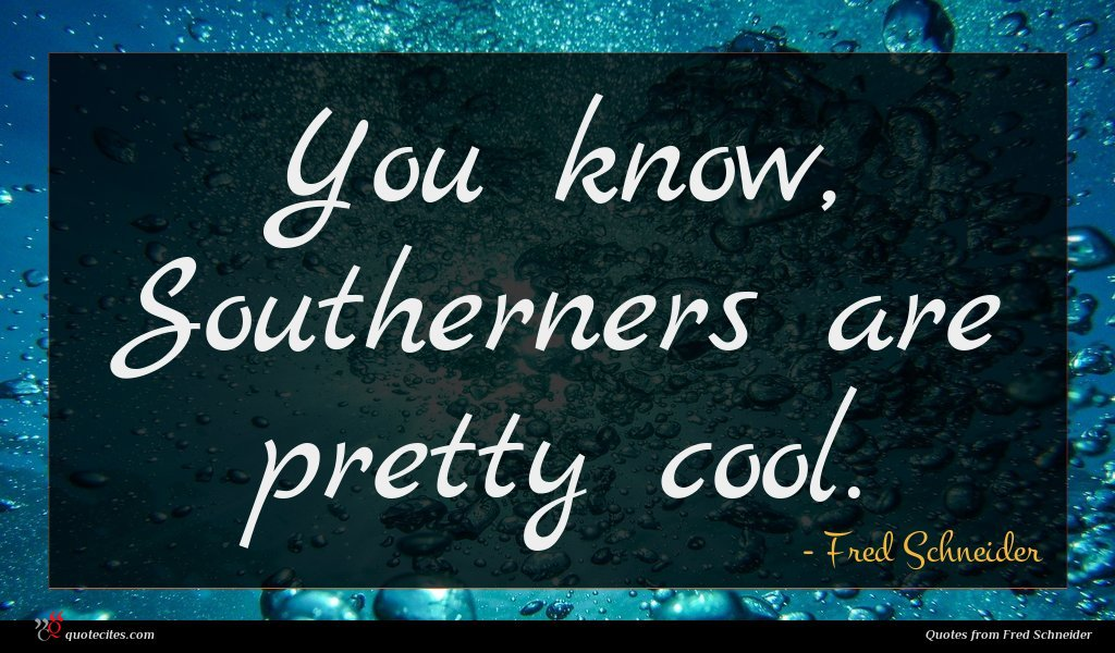You know, Southerners are pretty cool.