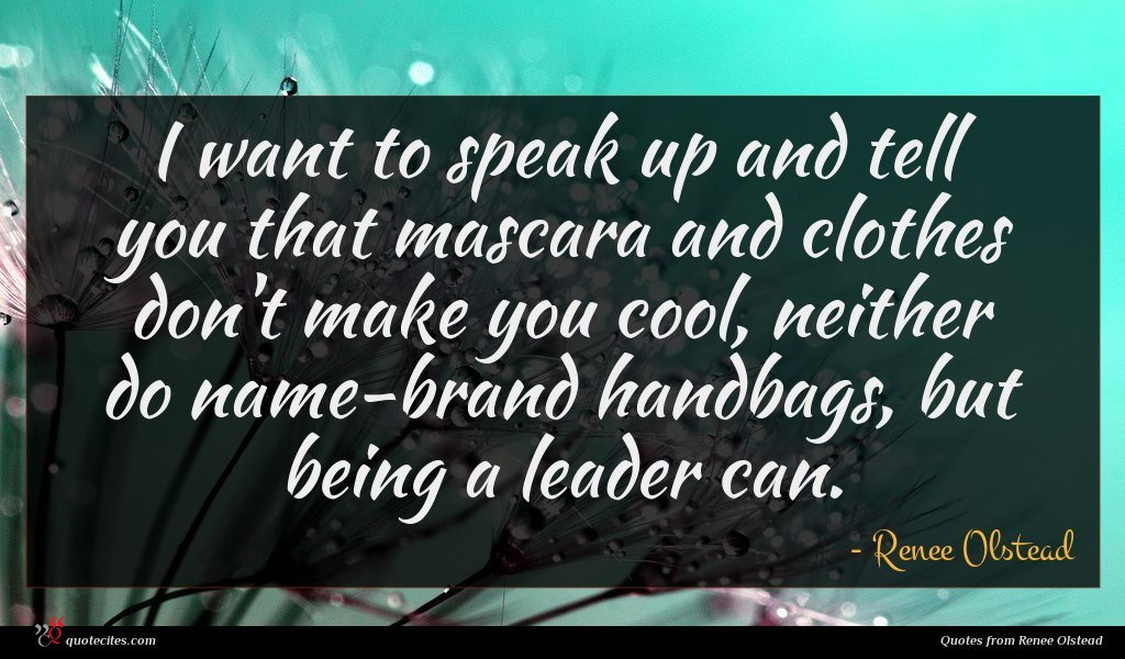 I want to speak up and tell you that mascara and clothes don't make you cool, neither do name-brand handbags, but being a leader can.