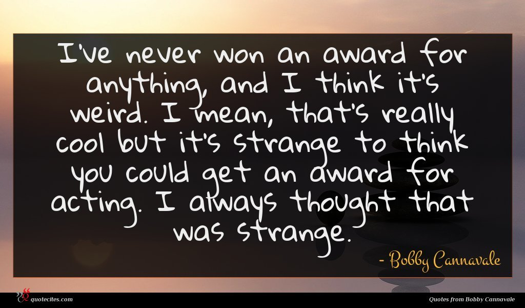 I've never won an award for anything, and I think it's weird. I mean, that's really cool but it's strange to think you could get an award for acting. I always thought that was strange.