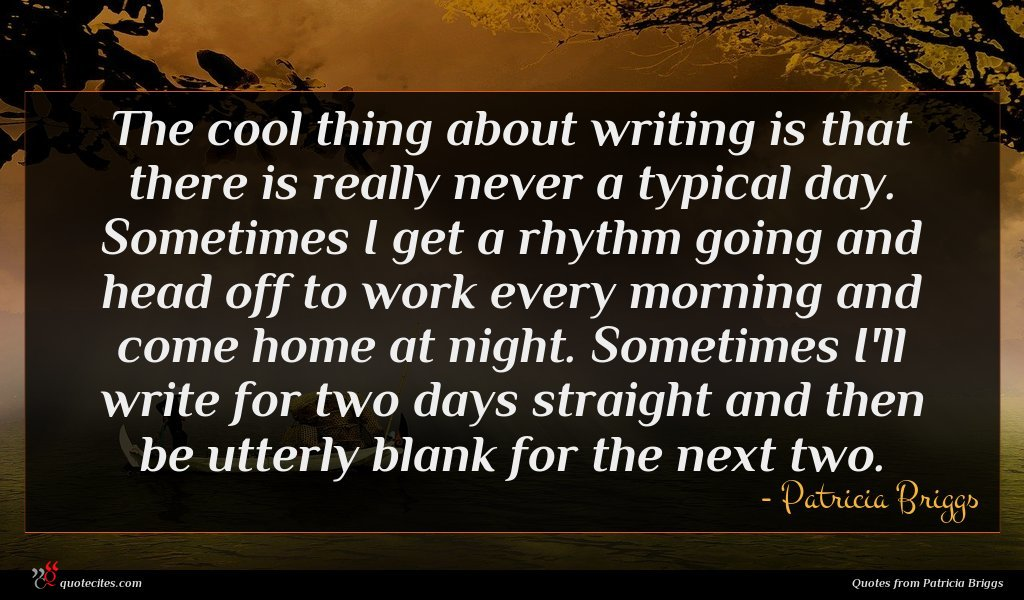 The cool thing about writing is that there is really never a typical day. Sometimes I get a rhythm going and head off to work every morning and come home at night. Sometimes I'll write for two days straight and then be utterly blank for the next two.