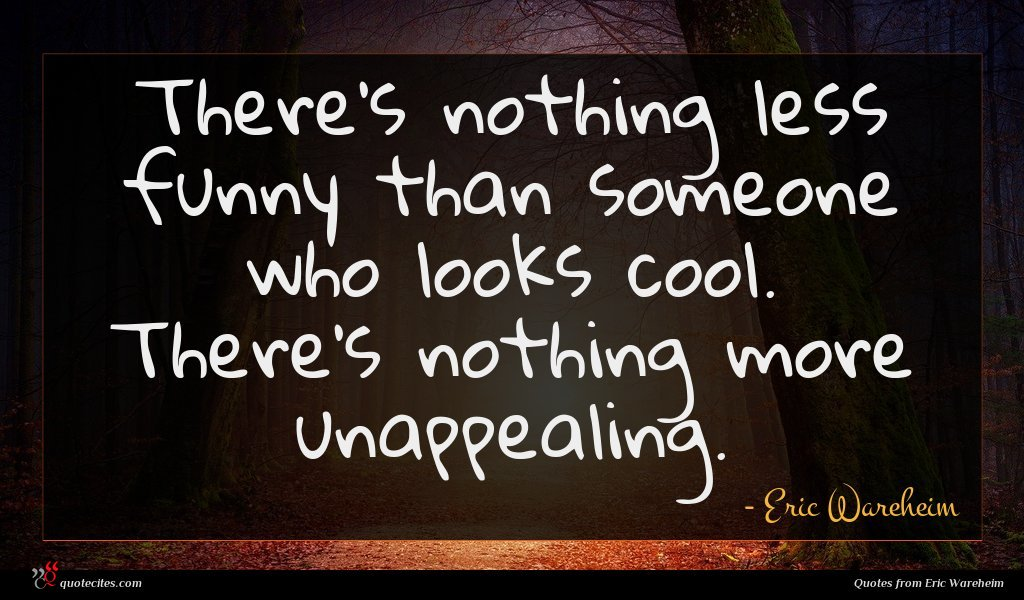 There's nothing less funny than someone who looks cool. There's nothing more unappealing.