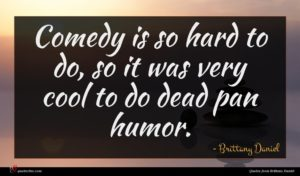 Brittany Daniel quote : Comedy is so hard ...