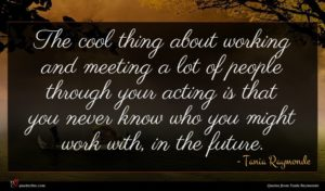 Tania Raymonde quote : The cool thing about ...