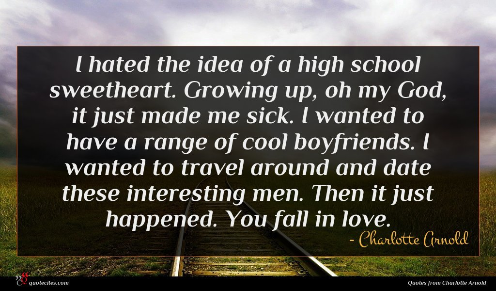 I hated the idea of a high school sweetheart. Growing up, oh my God, it just made me sick. I wanted to have a range of cool boyfriends. I wanted to travel around and date these interesting men. Then it just happened. You fall in love.