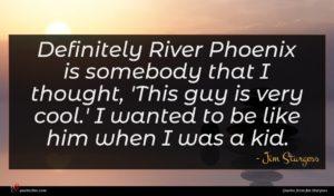 Jim Sturgess quote : Definitely River Phoenix is ...