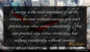 Maya Angelou quote : Courage is the most ...