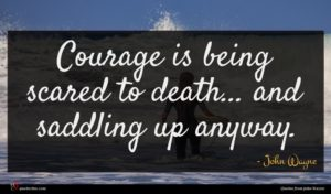 John Wayne quote : Courage is being scared ...