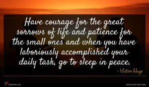 Victor Hugo quote : Have courage for the ...