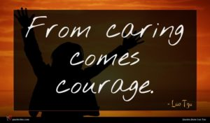 Lao Tzu quote : From caring comes courage ...