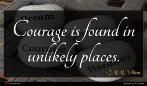 J. R. R. Tolkien quote : Courage is found in ...