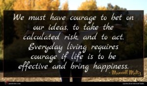 Maxwell Maltz quote : We must have courage ...