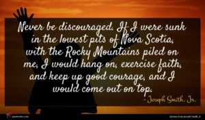 Joseph Smith, Jr. quote : Never be discouraged If ...