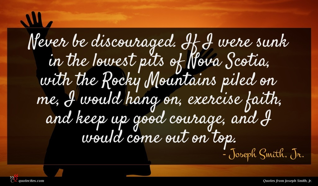Never be discouraged. If I were sunk in the lowest pits of Nova Scotia, with the Rocky Mountains piled on me, I would hang on, exercise faith, and keep up good courage, and I would come out on top.