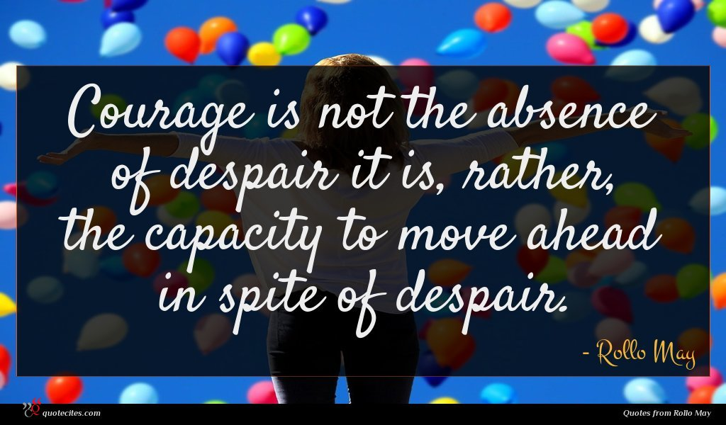 Courage is not the absence of despair it is, rather, the capacity to move ahead in spite of despair.