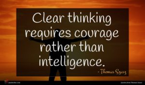 Thomas Szasz quote : Clear thinking requires courage ...