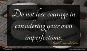 Saint Francis de Sales quote : Do not lose courage ...