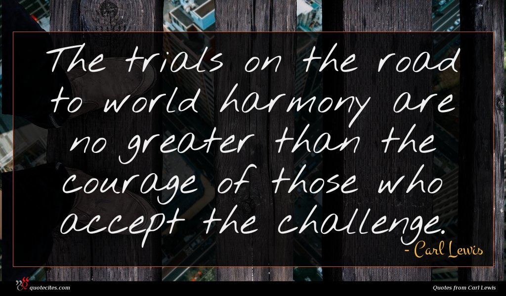 The trials on the road to world harmony are no greater than the courage of those who accept the challenge.
