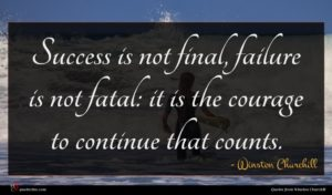 Winston Churchill quote : Success is not final ...