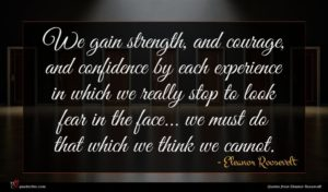 Eleanor Roosevelt quote : We gain strength and ...