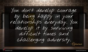 Epicurus quote : You don't develop courage ...