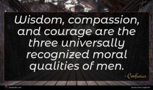 Confucius quote : Wisdom compassion and courage ...