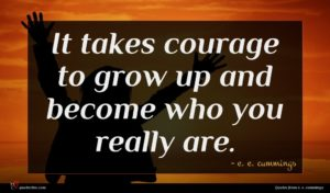 e. e. cummings quote : It takes courage to ...