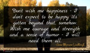Anne Morrow Lindbergh quote : Don't wish me happiness ...