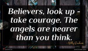 Billy Graham quote : Believers look up - ...