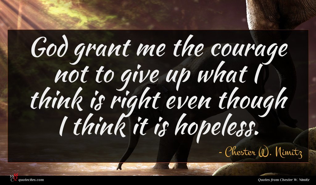 God grant me the courage not to give up what I think is right even though I think it is hopeless.