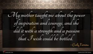 Carly Fiorina quote : My mother taught me ...