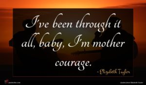 Elizabeth Taylor quote : I've been through it ...