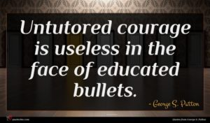 George S. Patton quote : Untutored courage is useless ...