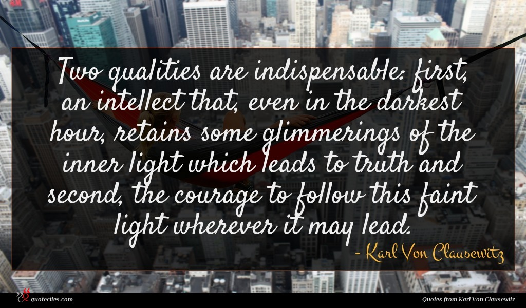 Two qualities are indispensable: first, an intellect that, even in the darkest hour, retains some glimmerings of the inner light which leads to truth and second, the courage to follow this faint light wherever it may lead.