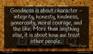 Dennis Prager quote : Goodness is about character ...