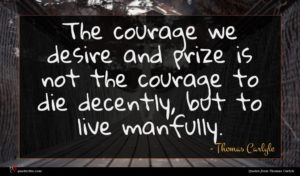 Thomas Carlyle quote : The courage we desire ...