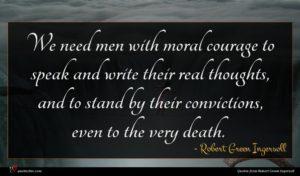 Robert Green Ingersoll quote : We need men with ...