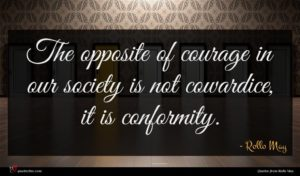 Rollo May quote : The opposite of courage ...
