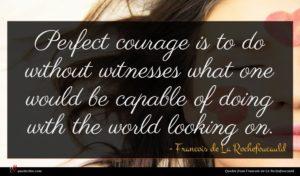 Francois de La Rochefoucauld quote : Perfect courage is to ...